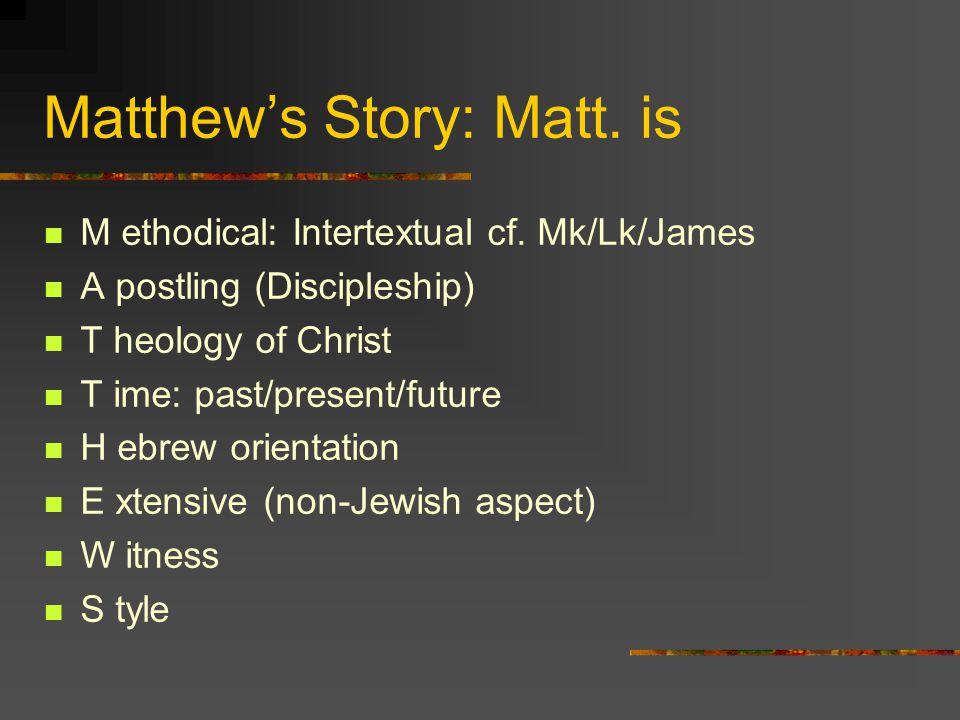 Matthews Story: Matt. is M ethodical: Intertextual cf. Mk/Lk/James A postling (Discipleship) T heology of Christ T ime: past/present/future H ebrew or