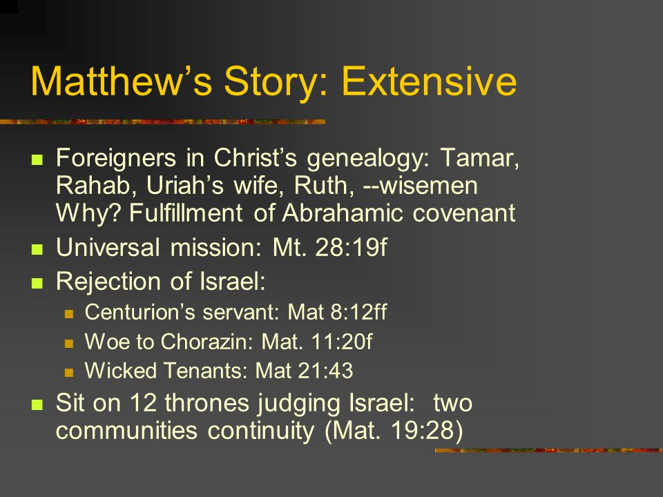Matthews Story: Extensive Foreigners in Christs genealogy: Tamar, Rahab, Uriahs wife, Ruth, --wisemen Why? Fulfillment of Abrahamic covenant Universal