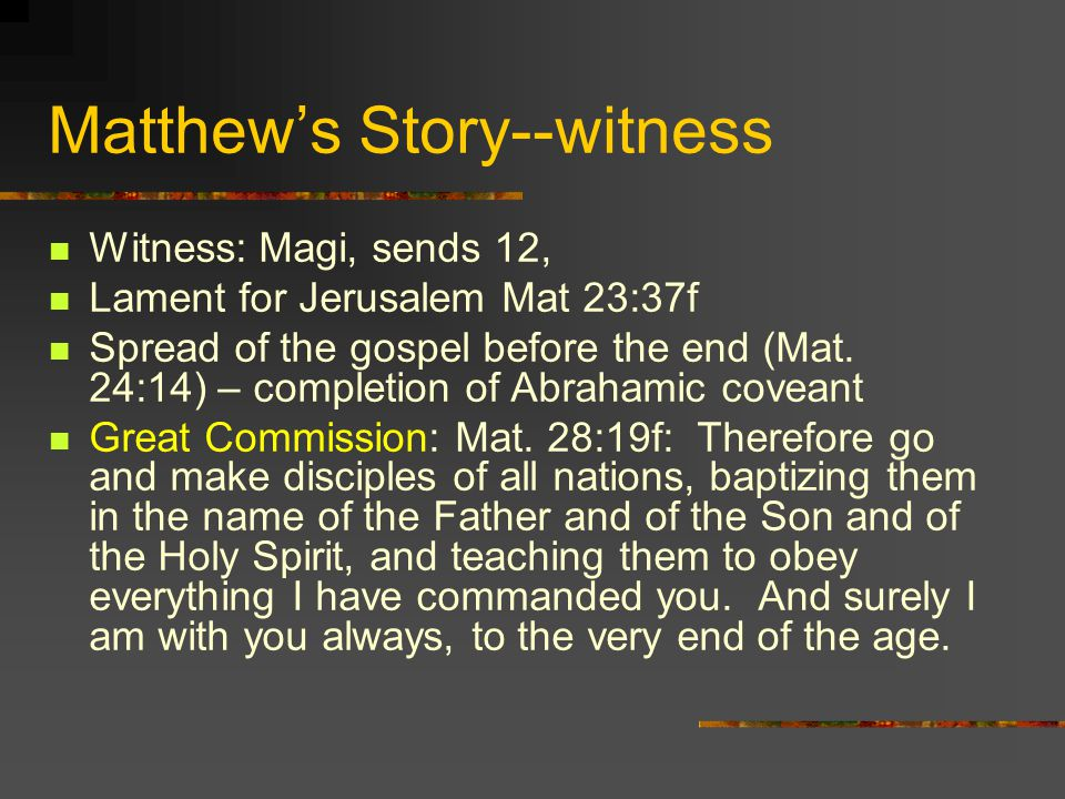 Matthews Story--witness Witness: Magi, sends 12, Lament for Jerusalem Mat 23:37f Spread of the gospel before the end (Mat.
