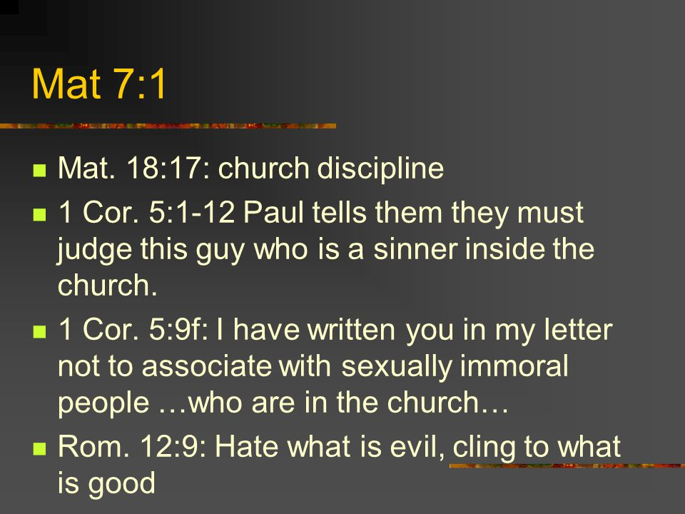 Mat 7:1 Mat. 18:17: church discipline 1 Cor. 5:1-12 Paul tells them they must judge this guy who is a sinner inside the church. 1 Cor. 5:9f: I have wr