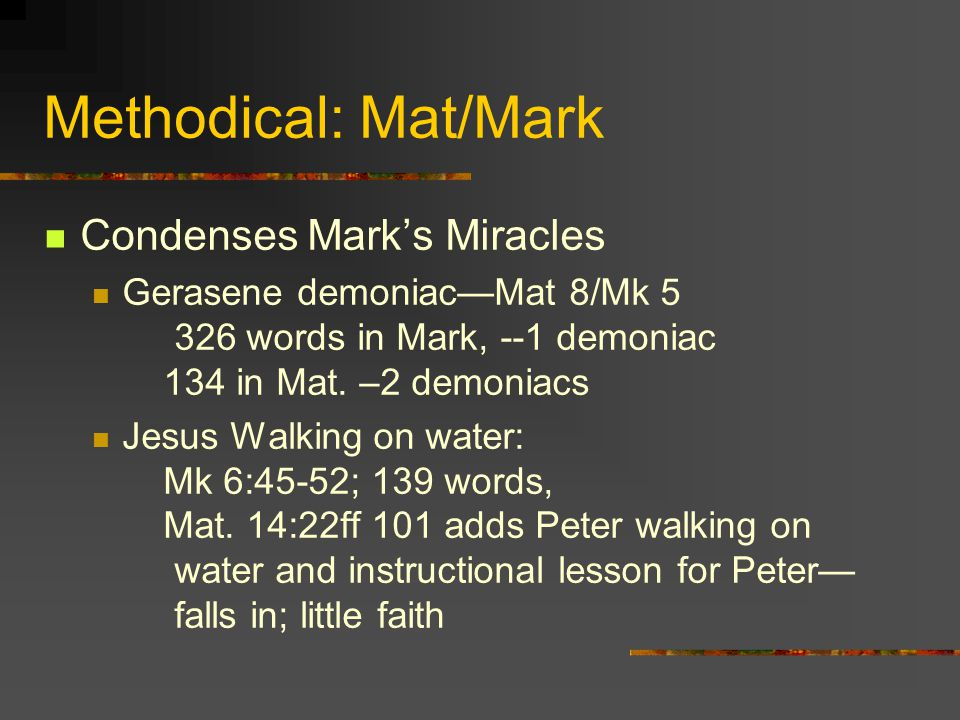 Methodical: Mat/Mark Condenses Marks Miracles Gerasene demoniacMat 8/Mk 5 326 words in Mark, --1 demoniac 134 in Mat. –2 demoniacs Jesus Walking on wa