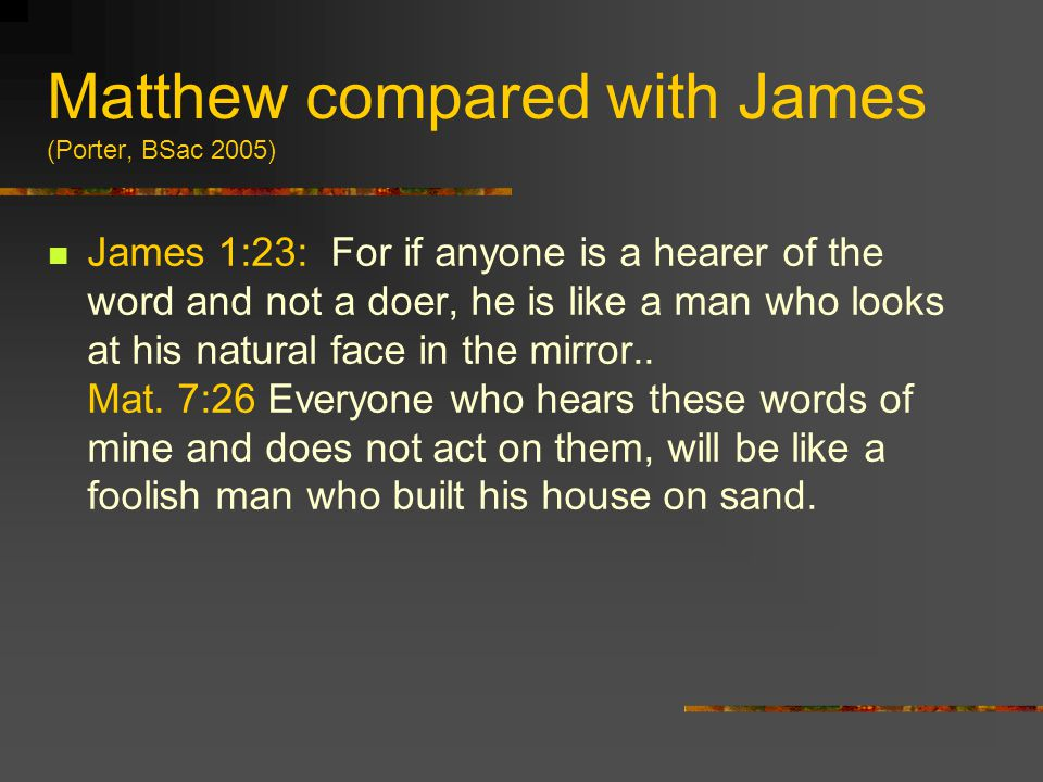 Matthew compared with James (Porter, BSac 2005) James 1:23: For if anyone is a hearer of the word and not a doer, he is like a man who looks at his na