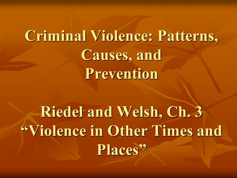 Criminal Violence: Patterns, Causes, and Prevention Riedel and Welsh, Ch. 3 Violence in Other Times and Places