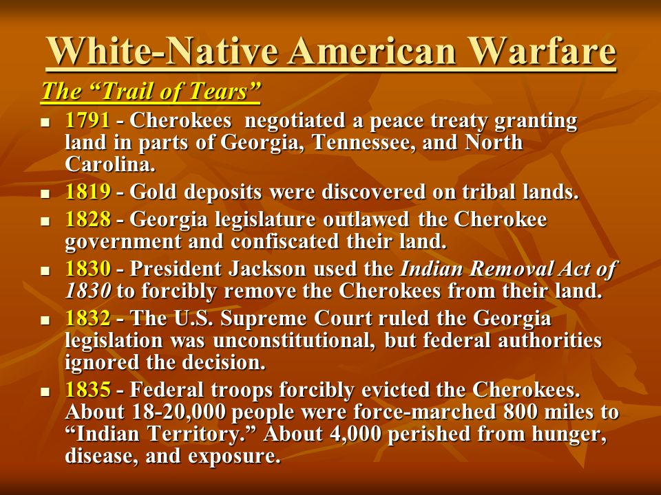 White-Native American Warfare The Trail of Tears 1791 - Cherokees negotiated a peace treaty granting land in parts of Georgia, Tennessee, and North Ca