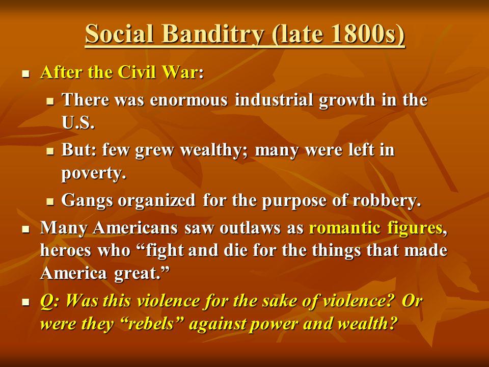 Social Banditry (late 1800s) After the Civil War: After the Civil War: There was enormous industrial growth in the U.S. There was enormous industrial