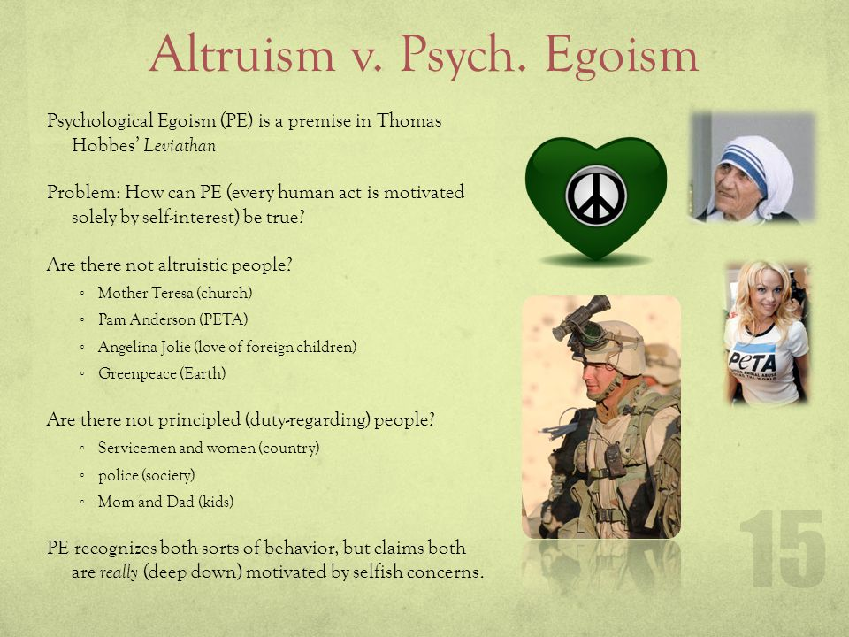 Altruism v. Psych. Egoism Psychological Egoism (PE) is a premise in Thomas Hobbes Leviathan Problem: How can PE (every human act is motivated solely b