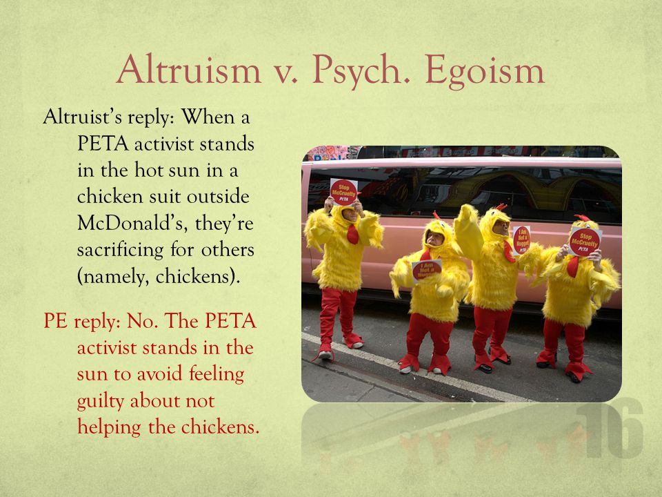 Altruism v. Psych. Egoism Altruists reply: When a PETA activist stands in the hot sun in a chicken suit outside McDonalds, theyre sacrificing for othe