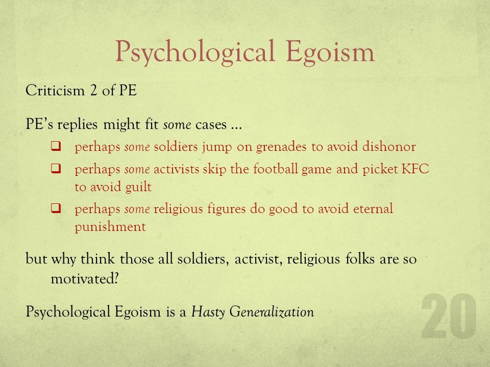 Psychological Egoism Criticism 2 of PE PEs replies might fit some cases … perhaps some soldiers jump on grenades to avoid dishonor perhaps some activi