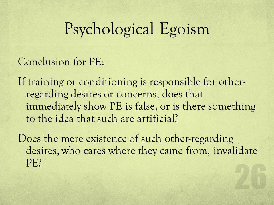 Psychological Egoism Conclusion for PE: If training or conditioning is responsible for other- regarding desires or concerns, does that immediately sho