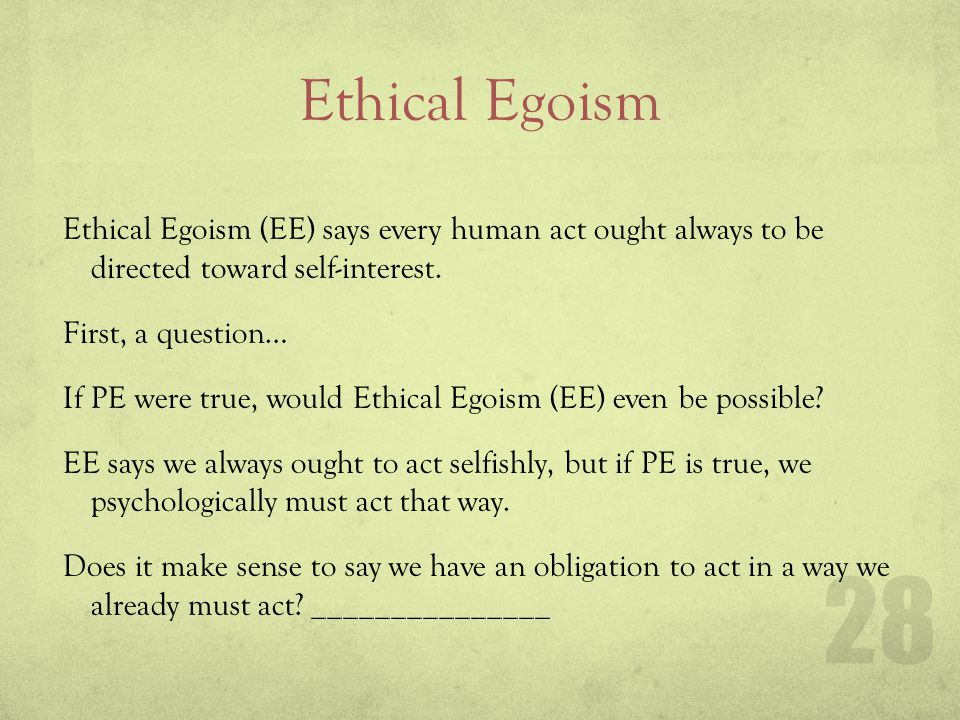 Ethical Egoism Ethical Egoism (EE) says every human act ought always to be directed toward self-interest. First, a question… If PE were true, would Et