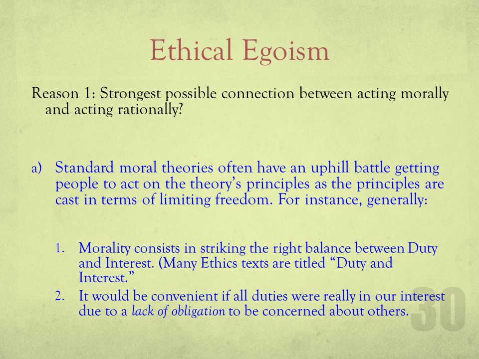 Ethical Egoism Reason 1: Strongest possible connection between acting morally and acting rationally? a) Standard moral theories often have an uphill b