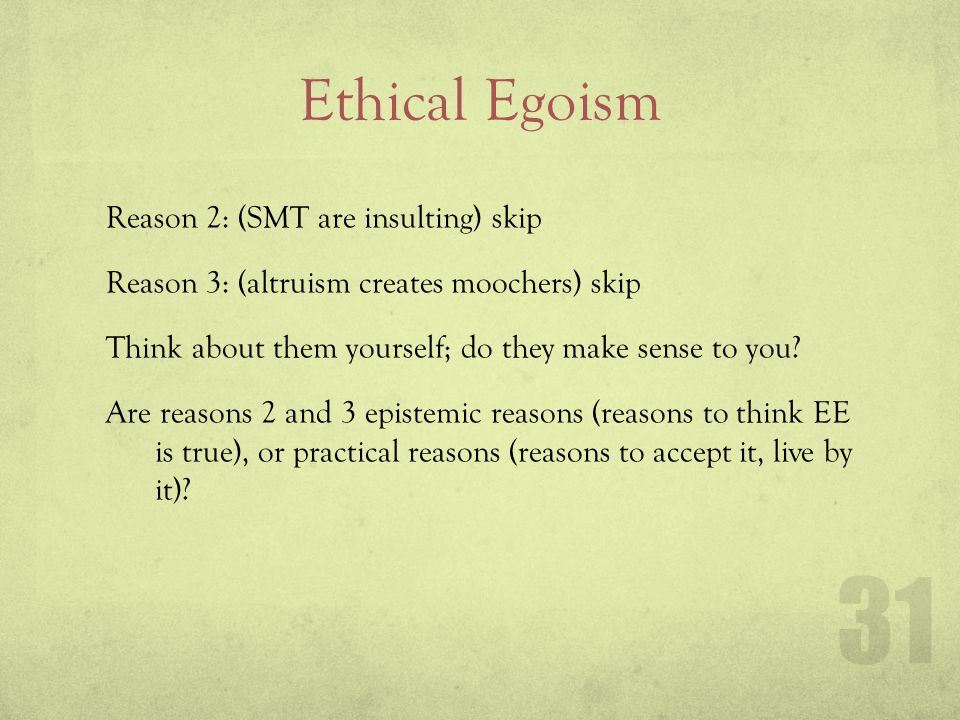 Ethical Egoism Reason 2: (SMT are insulting) skip Reason 3: (altruism creates moochers) skip Think about them yourself; do they make sense to you? Are