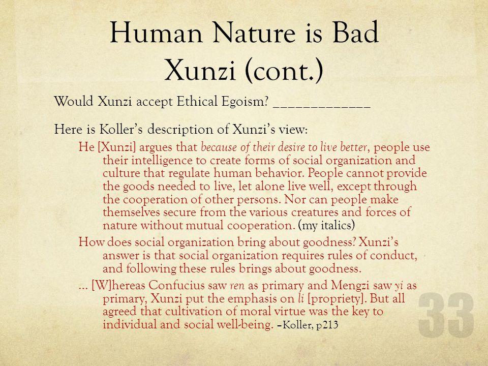 Human Nature is Bad Xunzi (cont.) Would Xunzi accept Ethical Egoism? _____________ Here is Kollers description of Xunzis view: He [Xunzi] argues that