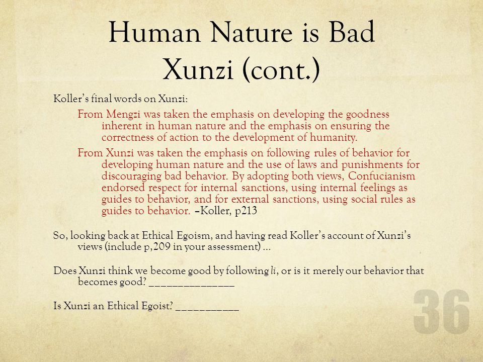 Human Nature is Bad Xunzi (cont.) Kollers final words on Xunzi: From Mengzi was taken the emphasis on developing the goodness inherent in human nature