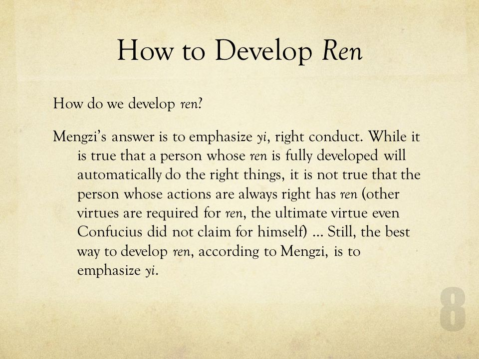 How to Develop Ren How do we develop ren ? Mengzis answer is to emphasize yi, right conduct. While it is true that a person whose ren is fully develop