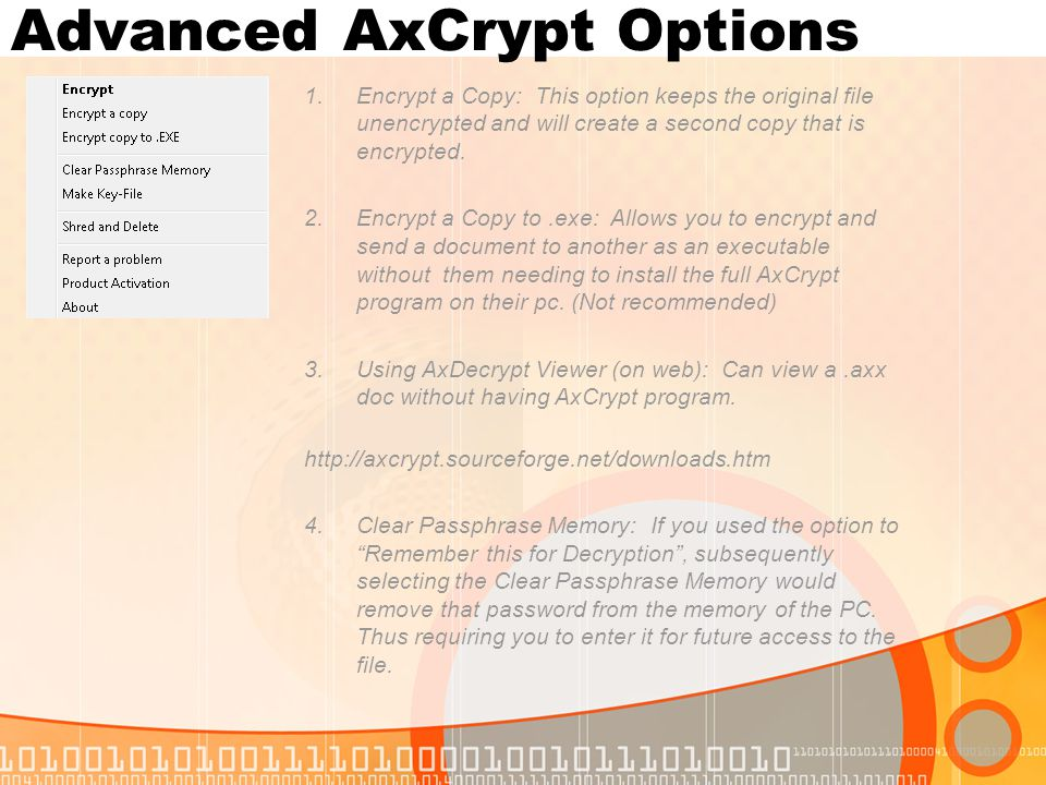 Advanced AxCrypt Options 1.Encrypt a Copy: This option keeps the original file unencrypted and will create a second copy that is encrypted. 2.Encrypt