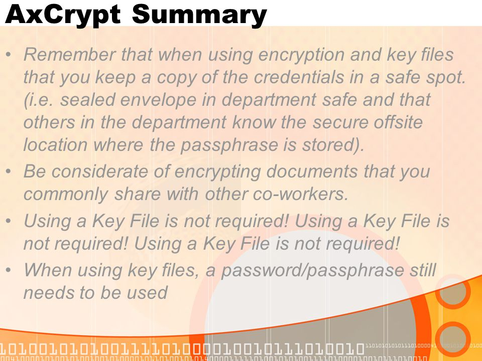 AxCrypt Summary Remember that when using encryption and key files that you keep a copy of the credentials in a safe spot. (i.e. sealed envelope in dep