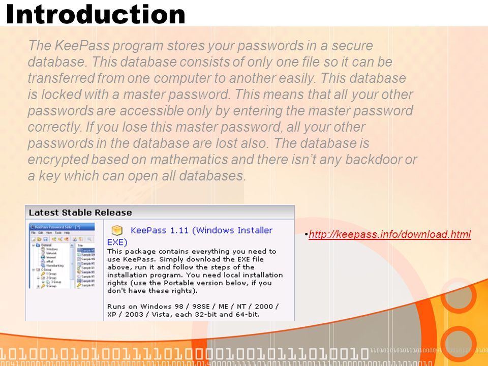 Introduction The KeePass program stores your passwords in a secure database. This database consists of only one file so it can be transferred from one