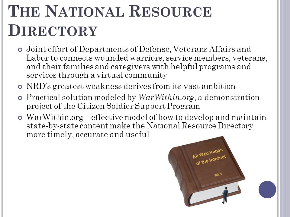 T HE N ATIONAL R ESOURCE D IRECTORY Joint effort of Departments of Defense, Veterans Affairs and Labor to connects wounded warriors, service members,