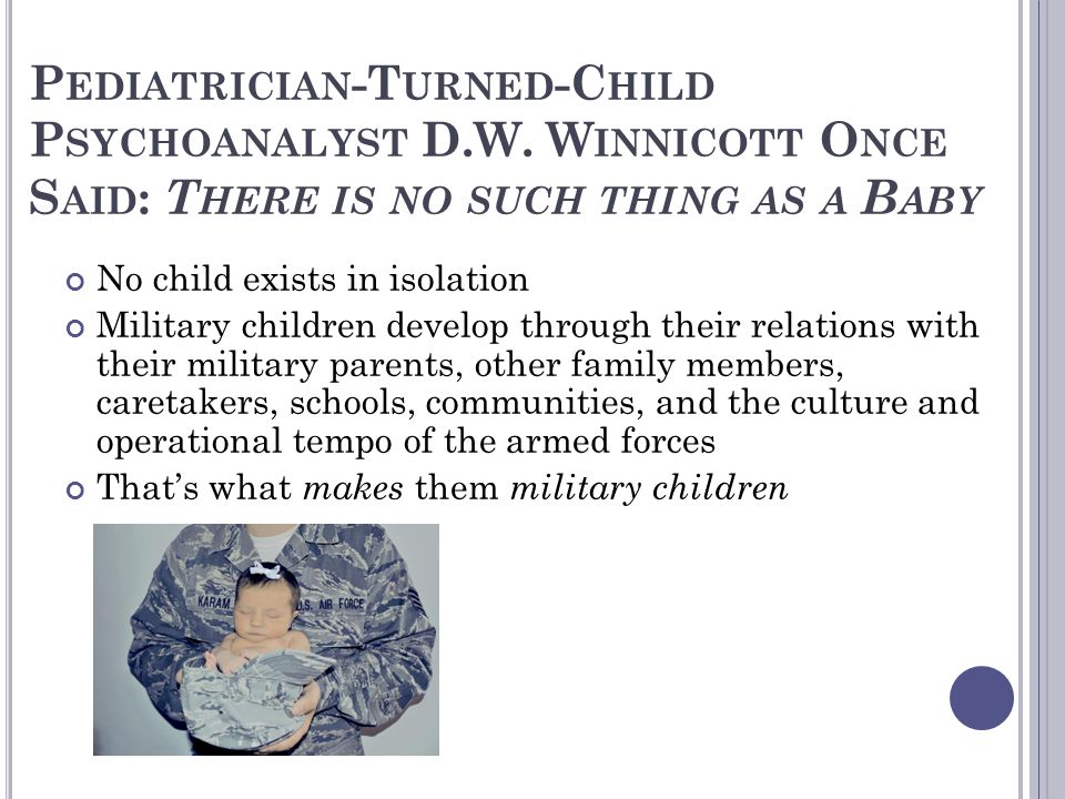 P EDIATRICIAN -T URNED -C HILD P SYCHOANALYST D.W. W INNICOTT O NCE S AID : T HERE IS NO SUCH THING AS A B ABY No child exists in isolation Military c