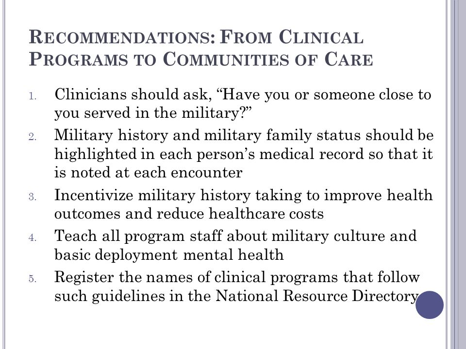 R ECOMMENDATIONS : F ROM C LINICAL P ROGRAMS TO C OMMUNITIES OF C ARE 1. Clinicians should ask, Have you or someone close to you served in the militar