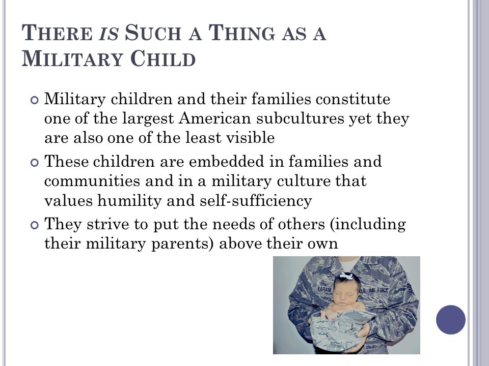 T HERE IS S UCH A T HING AS A M ILITARY C HILD Military children and their families constitute one of the largest American subcultures yet they are al
