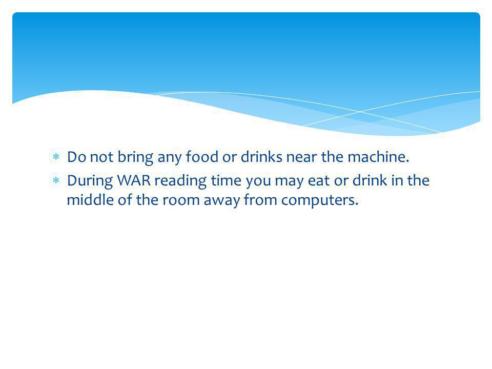 Do not bring any food or drinks near the machine. During WAR reading time you may eat or drink in the middle of the room away from computers.