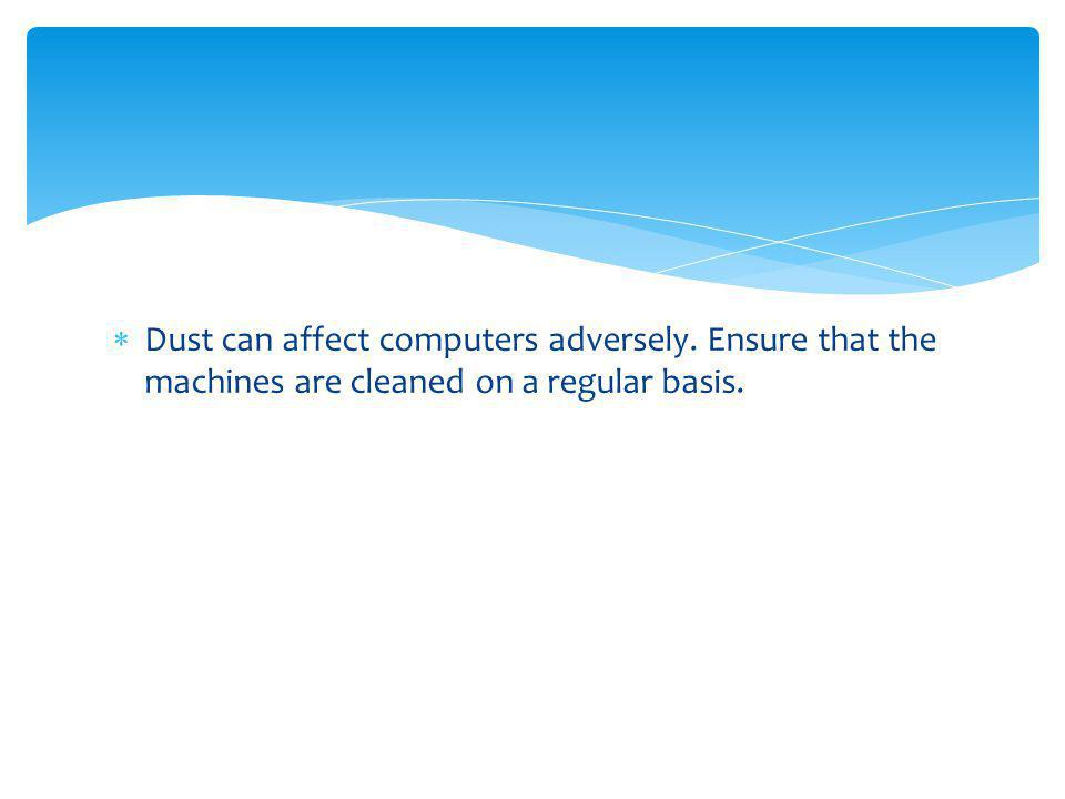 Dust can affect computers adversely. Ensure that the machines are cleaned on a regular basis.