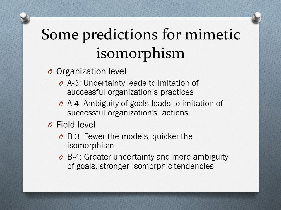 Some predictions for mimetic isomorphism O Organization level O A-3: Uncertainty leads to imitation of successful organizations practices O A-4: Ambig