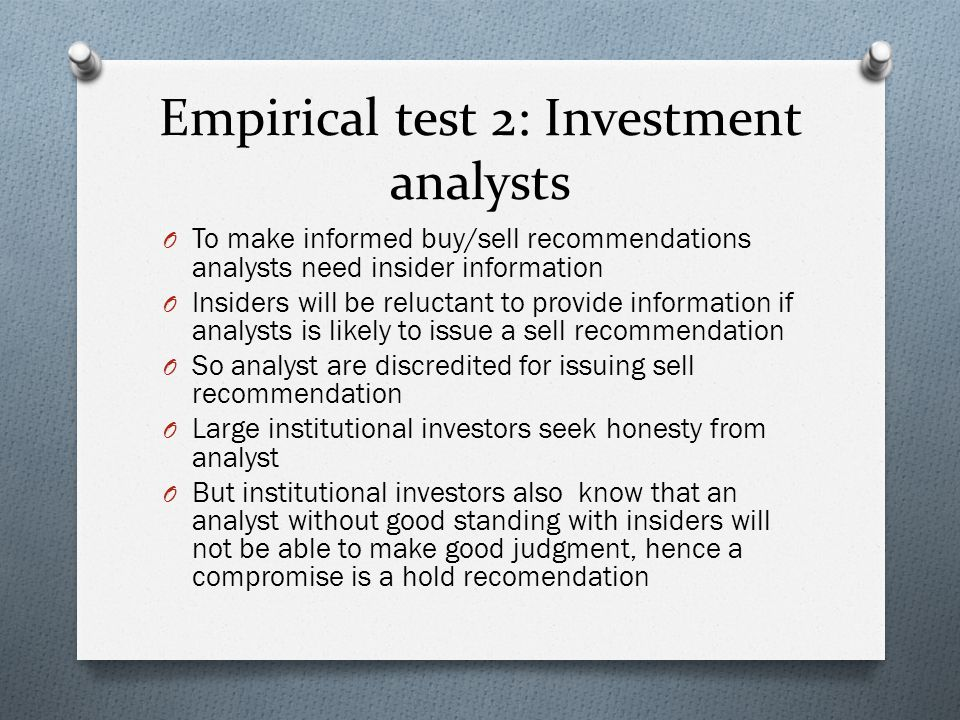 Empirical test 2: Investment analysts O To make informed buy/sell recommendations analysts need insider information O Insiders will be reluctant to pr