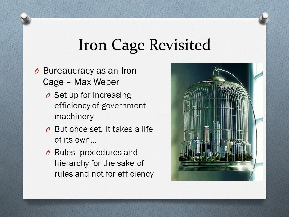 Iron Cage Revisited O Bureaucracy as an Iron Cage – Max Weber O Set up for increasing efficiency of government machinery O But once set, it takes a li