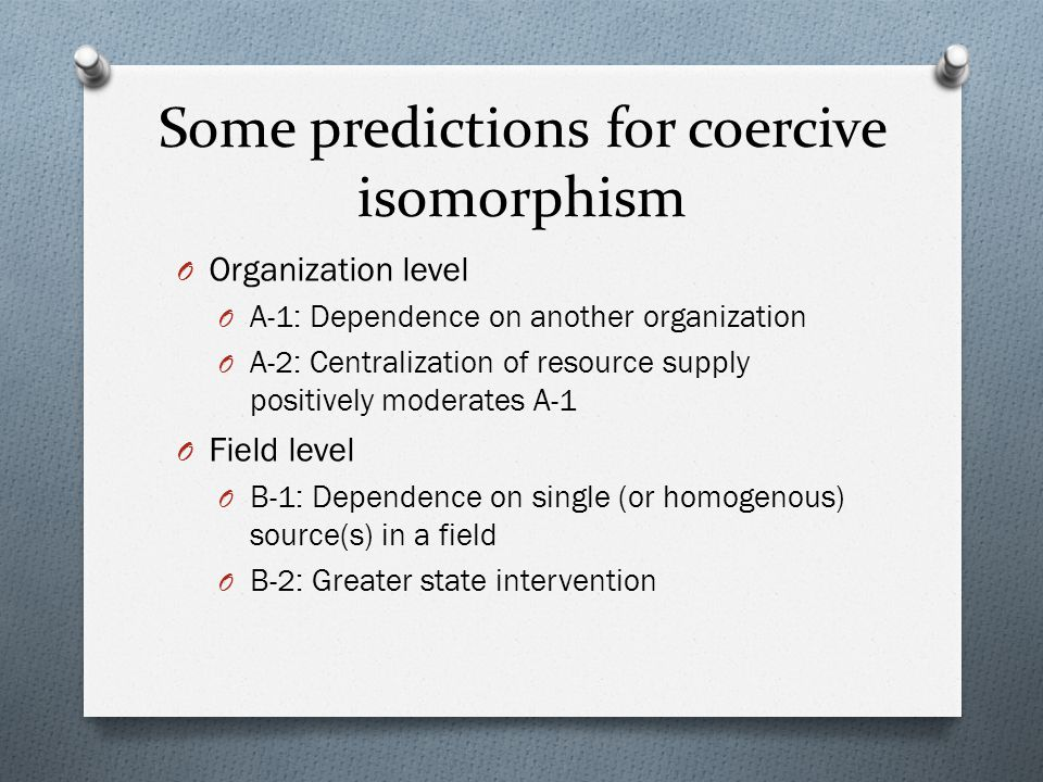 Some predictions for coercive isomorphism O Organization level O A-1: Dependence on another organization O A-2: Centralization of resource supply posi