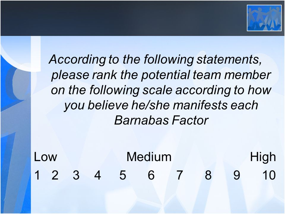 According to the following statements, please rank the potential team member on the following scale according to how you believe he/she manifests each Barnabas Factor Low Medium High 1 2 3 45678910