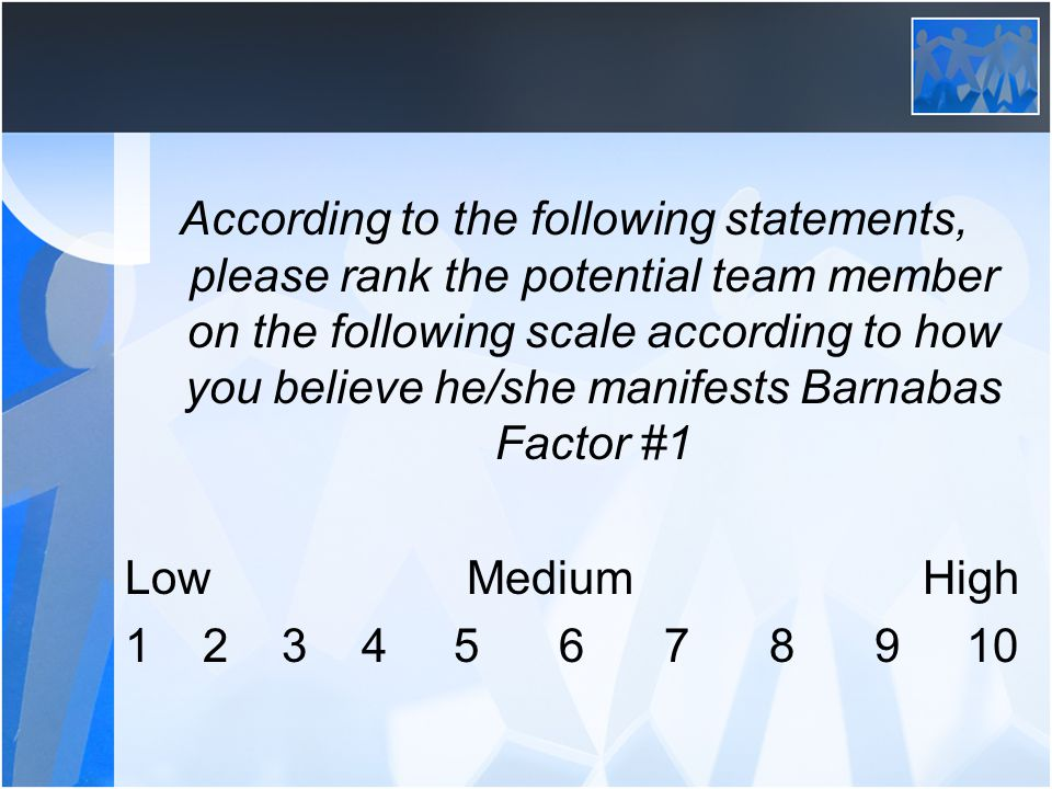 According to the following statements, please rank the potential team member on the following scale according to how you believe he/she manifests Barnabas Factor #1 Low Medium High 1 2 3 4 5 6 7 8 910