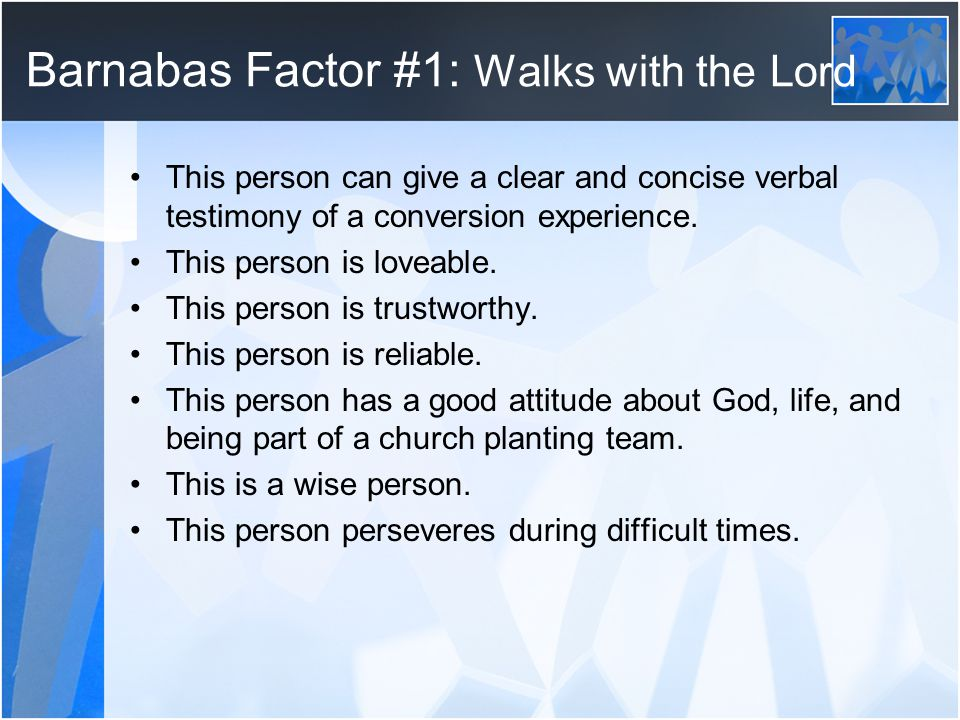 Barnabas Factor #1: Walks with the Lord This person can give a clear and concise verbal testimony of a conversion experience.