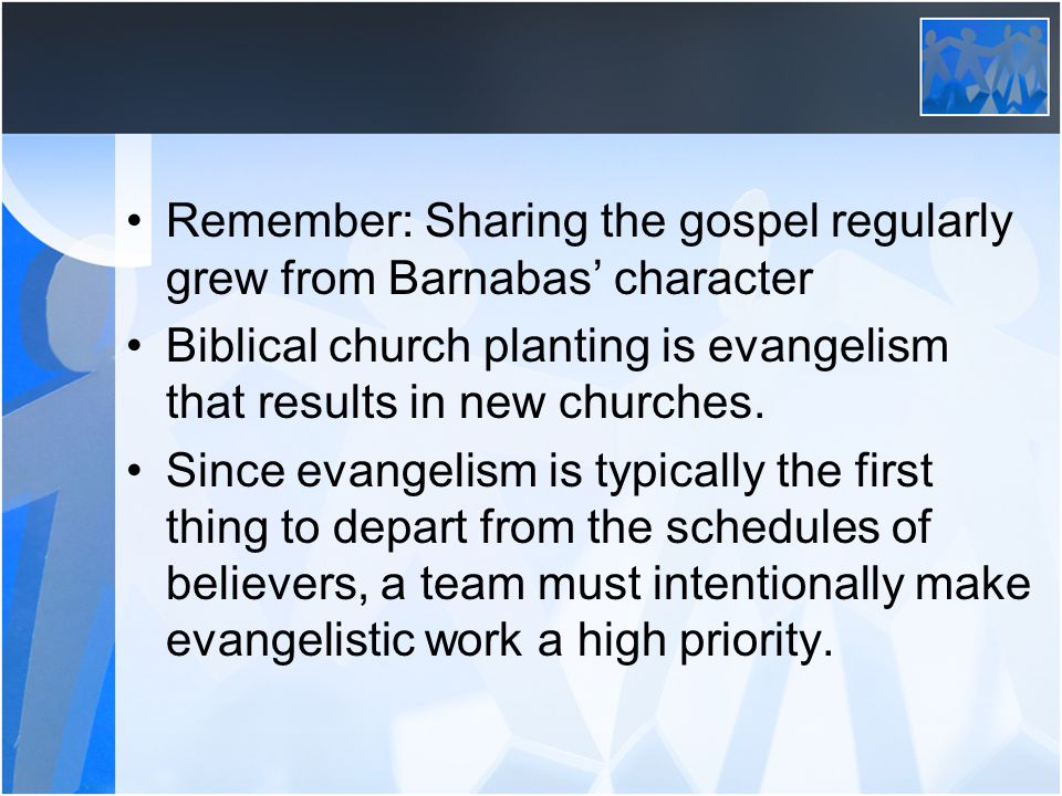 Remember: Sharing the gospel regularly grew from Barnabas character Biblical church planting is evangelism that results in new churches.