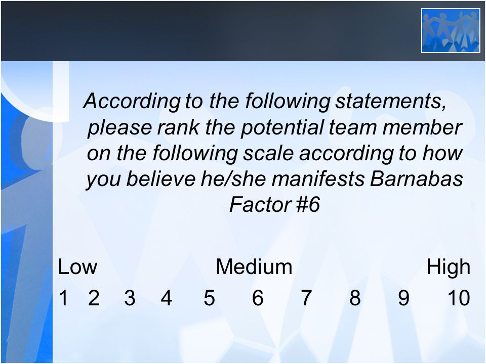 According to the following statements, please rank the potential team member on the following scale according to how you believe he/she manifests Barnabas Factor #6 Low Medium High 1 2 3 45678910