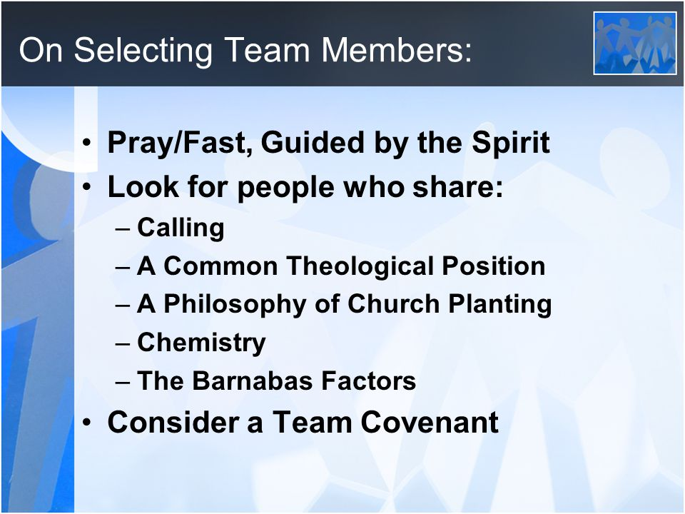 On Selecting Team Members: Pray/Fast, Guided by the Spirit Look for people who share: –Calling –A Common Theological Position –A Philosophy of Church Planting –Chemistry –The Barnabas Factors Consider a Team Covenant