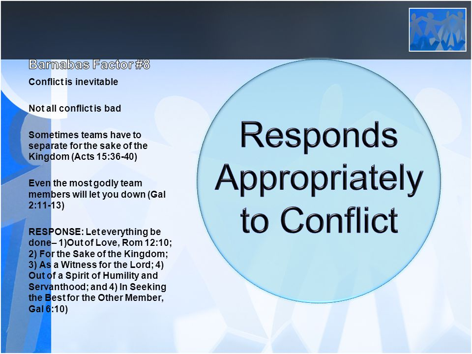 Conflict is inevitable Not all conflict is bad Sometimes teams have to separate for the sake of the Kingdom (Acts 15:36-40) Even the most godly team members will let you down (Gal 2:11-13) RESPONSE: Let everything be done– 1)Out of Love, Rom 12:10; 2) For the Sake of the Kingdom; 3) As a Witness for the Lord; 4) Out of a Spirit of Humility and Servanthood; and 4) In Seeking the Best for the Other Member, Gal 6:10)