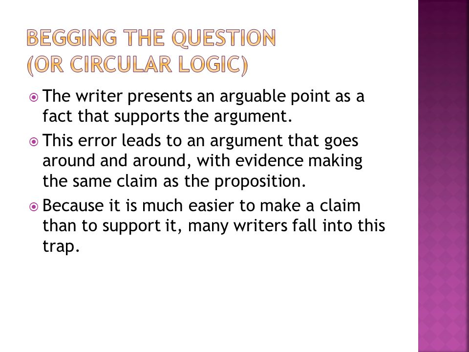 The writer presents an arguable point as a fact that supports the argument. This error leads to an argument that goes around and around, with evidence