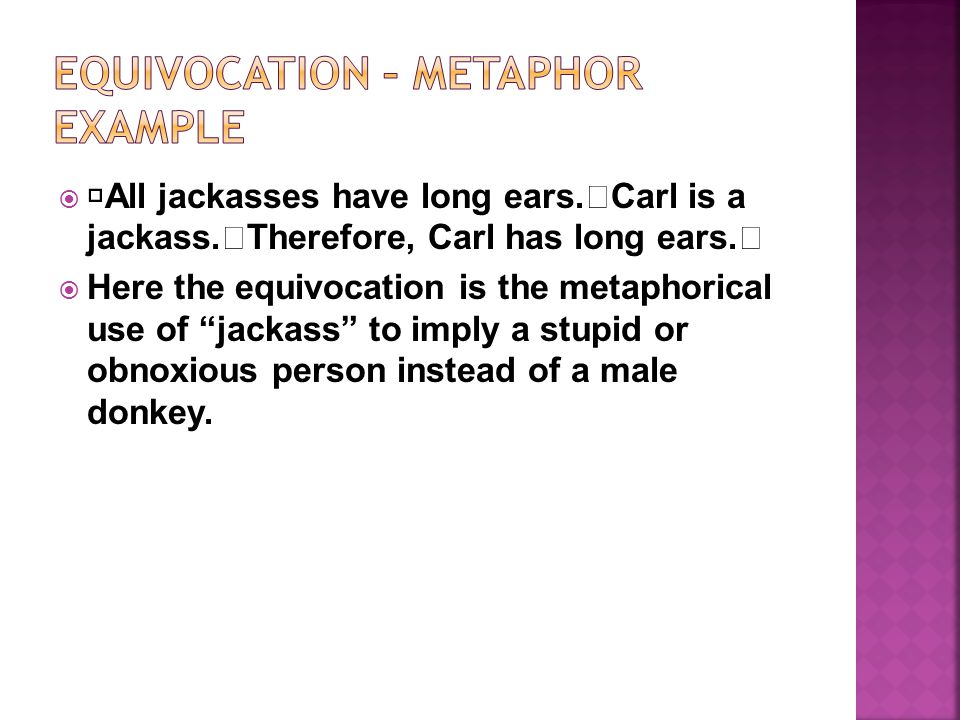 All jackasses have long ears. Carl is a jackass. Therefore, Carl has long ears. Here the equivocation is the metaphorical use of jackass to imply a st