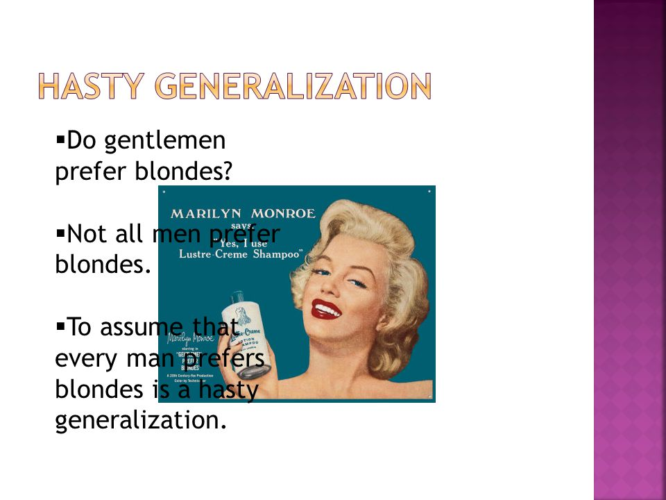 Do gentlemen prefer blondes? Not all men prefer blondes. To assume that every man prefers blondes is a hasty generalization.