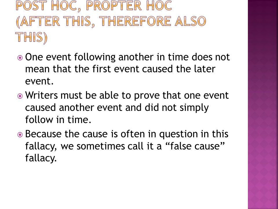 One event following another in time does not mean that the first event caused the later event. Writers must be able to prove that one event caused ano