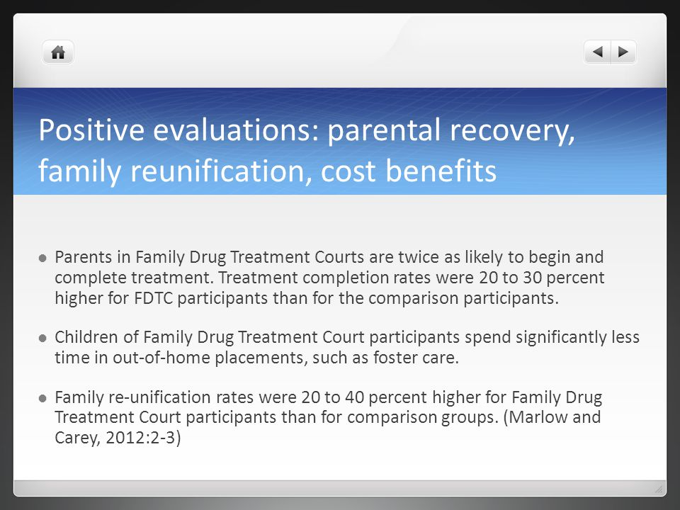 Positive evaluations: parental recovery, family reunification, cost benefits Parents in Family Drug Treatment Courts are twice as likely to begin and