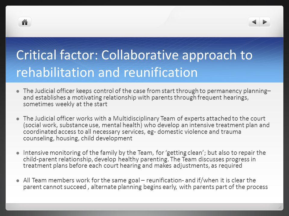Critical factor: Collaborative approach to rehabilitation and reunification The Judicial officer keeps control of the case from start through to perma