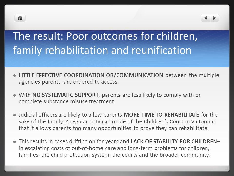 The result: Poor outcomes for children, family rehabilitation and reunification LITTLE EFFECTIVE COORDINATION OR/COMMUNICATION between the multiple ag