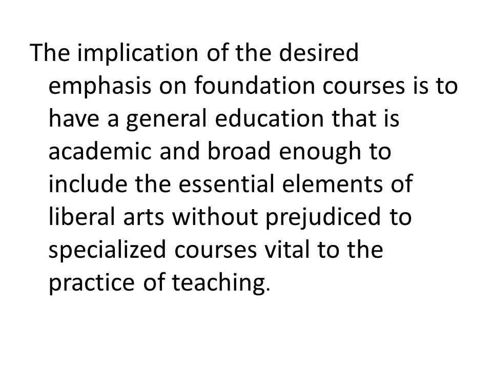 The implication of the desired emphasis on foundation courses is to have a general education that is academic and broad enough to include the essentia