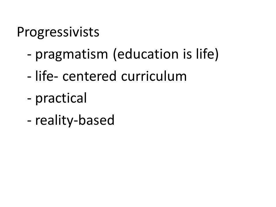 Progressivists - pragmatism (education is life) - life- centered curriculum - practical - reality-based