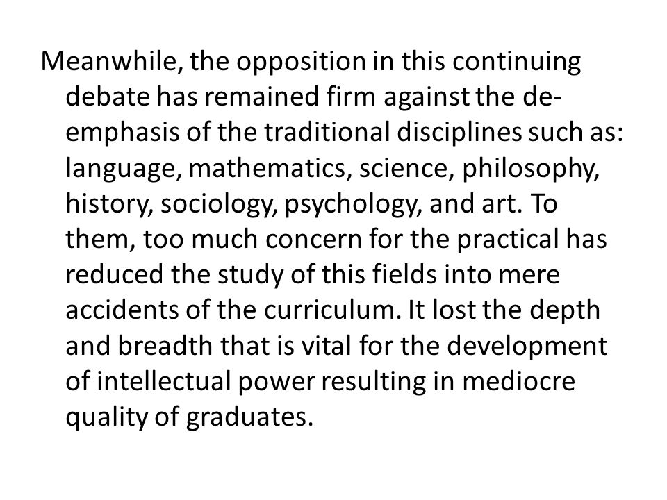 Meanwhile, the opposition in this continuing debate has remained firm against the de- emphasis of the traditional disciplines such as: language, mathe