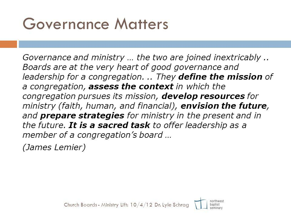 Governance Matters Governance and ministry … the two are joined inextricably.. Boards are at the very heart of good governance and leadership for a co